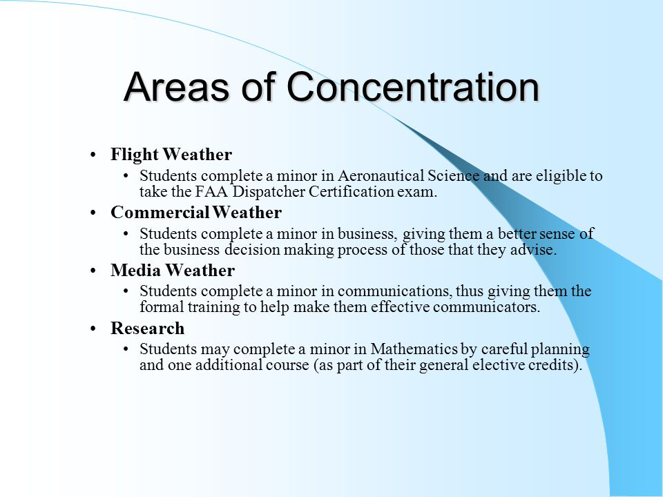 Areas of Concentration Flight Weather Students complete a minor in Aeronautical Science and are eligible to take the FAA Dispatcher Certification exam.