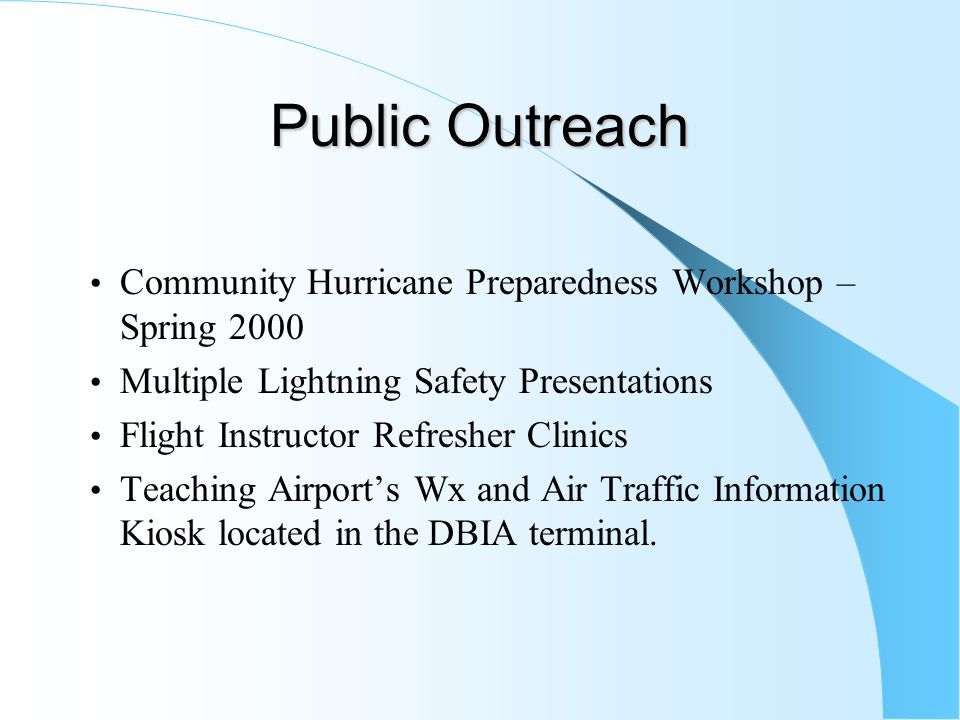Public Outreach Community Hurricane Preparedness Workshop – Spring 2000 Multiple Lightning Safety Presentations Flight Instructor Refresher Clinics Teaching Airport's Wx and Air Traffic Information Kiosk located in the DBIA terminal.