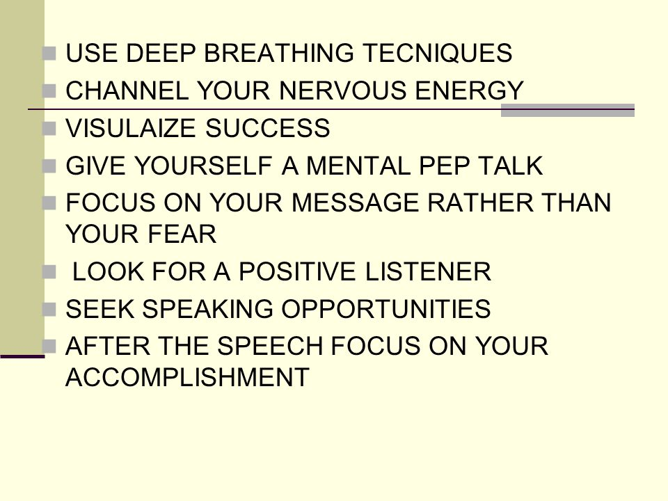 USE DEEP BREATHING TECNIQUES CHANNEL YOUR NERVOUS ENERGY VISULAIZE SUCCESS GIVE YOURSELF A MENTAL PEP TALK FOCUS ON YOUR MESSAGE RATHER THAN YOUR FEAR LOOK FOR A POSITIVE LISTENER SEEK SPEAKING OPPORTUNITIES AFTER THE SPEECH FOCUS ON YOUR ACCOMPLISHMENT