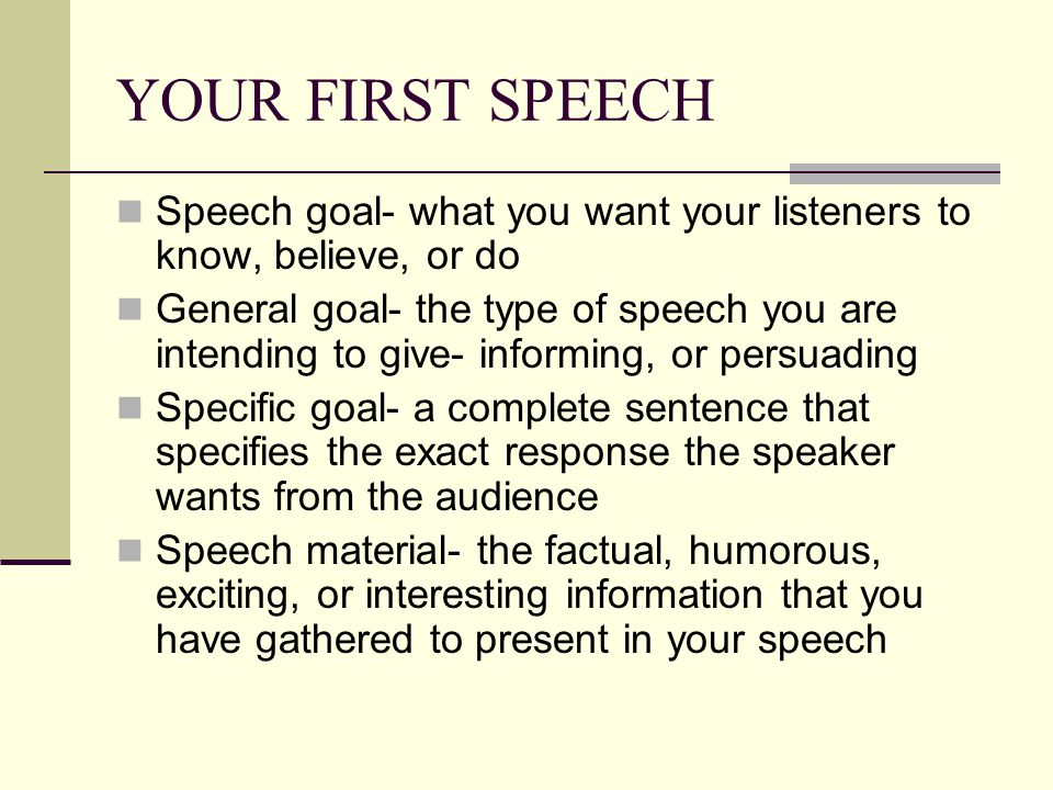YOUR FIRST SPEECH Speech goal- what you want your listeners to know, believe, or do General goal- the type of speech you are intending to give- informing, or persuading Specific goal- a complete sentence that specifies the exact response the speaker wants from the audience Speech material- the factual, humorous, exciting, or interesting information that you have gathered to present in your speech