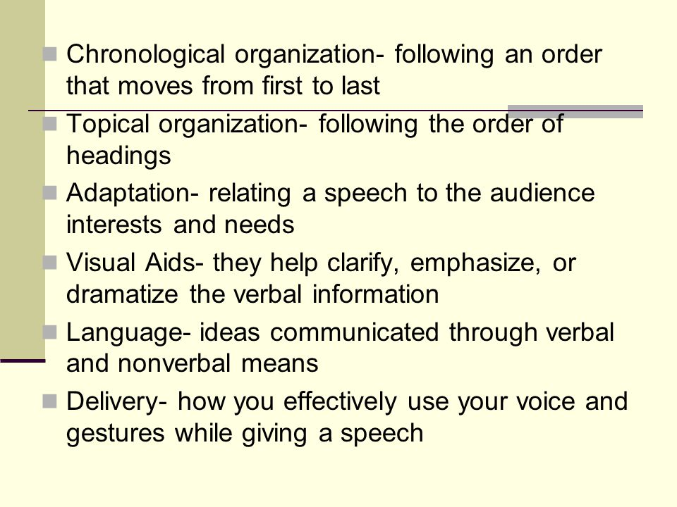 Chronological organization- following an order that moves from first to last Topical organization- following the order of headings Adaptation- relating a speech to the audience interests and needs Visual Aids- they help clarify, emphasize, or dramatize the verbal information Language- ideas communicated through verbal and nonverbal means Delivery- how you effectively use your voice and gestures while giving a speech