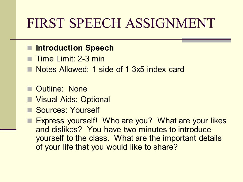 FIRST SPEECH ASSIGNMENT Introduction Speech Time Limit: 2-3 min Notes Allowed: 1 side of 1 3x5 index card Outline: None Visual Aids: Optional Sources: Yourself Express yourself.