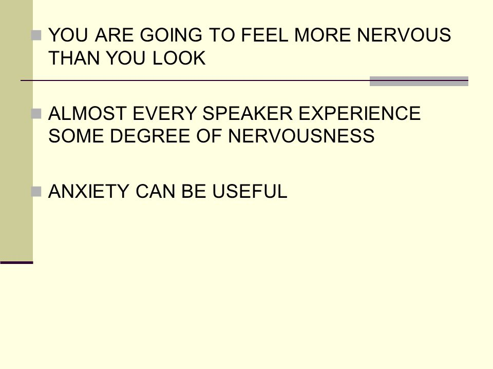 YOU ARE GOING TO FEEL MORE NERVOUS THAN YOU LOOK ALMOST EVERY SPEAKER EXPERIENCE SOME DEGREE OF NERVOUSNESS ANXIETY CAN BE USEFUL