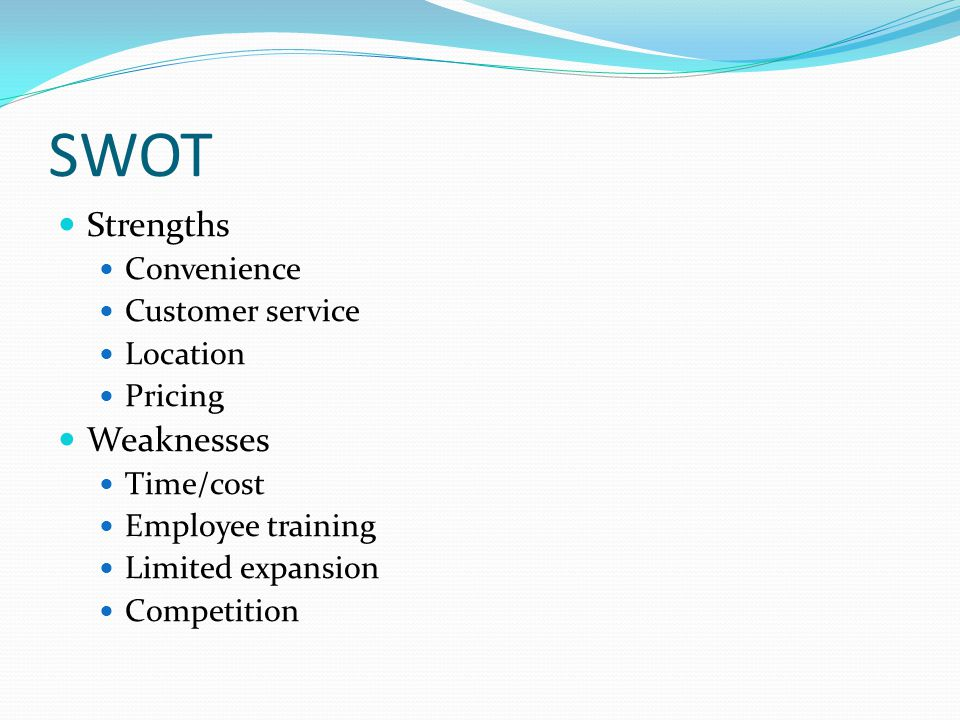 SWOT Strengths Convenience Customer service Location Pricing Weaknesses Time/cost Employee training Limited expansion Competition