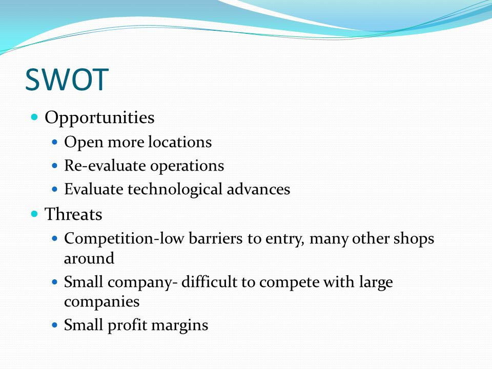 SWOT Opportunities Open more locations Re-evaluate operations Evaluate technological advances Threats Competition-low barriers to entry, many other shops around Small company- difficult to compete with large companies Small profit margins