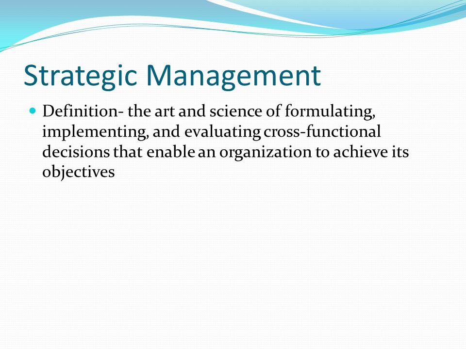Strategic Management Definition- the art and science of formulating, implementing, and evaluating cross-functional decisions that enable an organization to achieve its objectives
