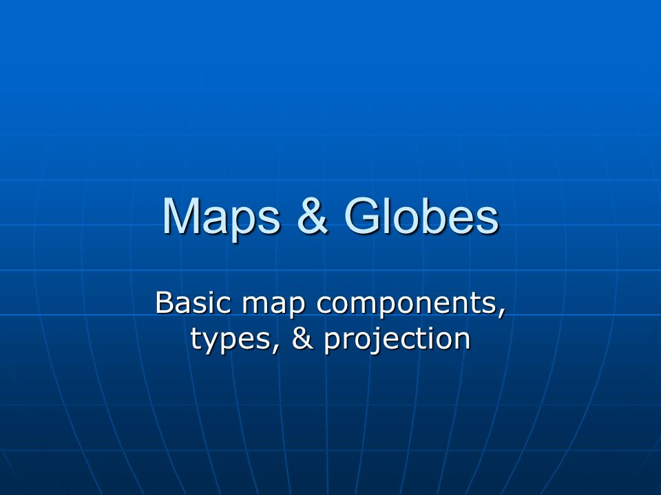 Maps & Globes Basic map components, types, & projection