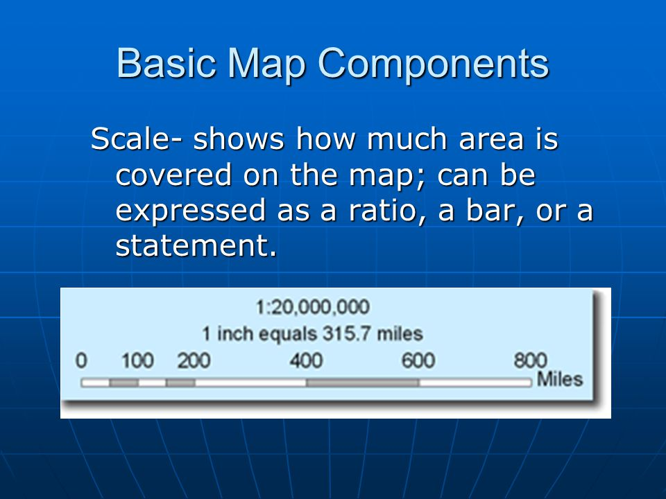 Basic Map Components Scale- shows how much area is covered on the map; can be expressed as a ratio, a bar, or a statement.
