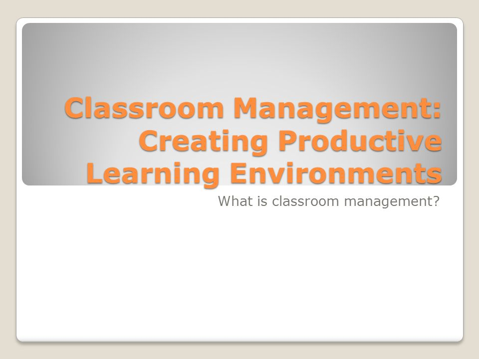 Classroom Management: Creating Productive Learning Environments What is classroom management
