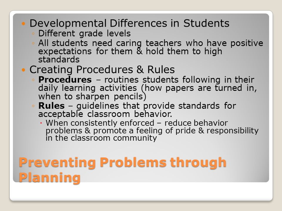 Preventing Problems through Planning Developmental Differences in Students ◦Different grade levels ◦All students need caring teachers who have positive expectations for them & hold them to high standards Creating Procedures & Rules ◦Procedures – routines students following in their daily learning activities (how papers are turned in, when to sharpen pencils) ◦Rules – guidelines that provide standards for acceptable classroom behavior.