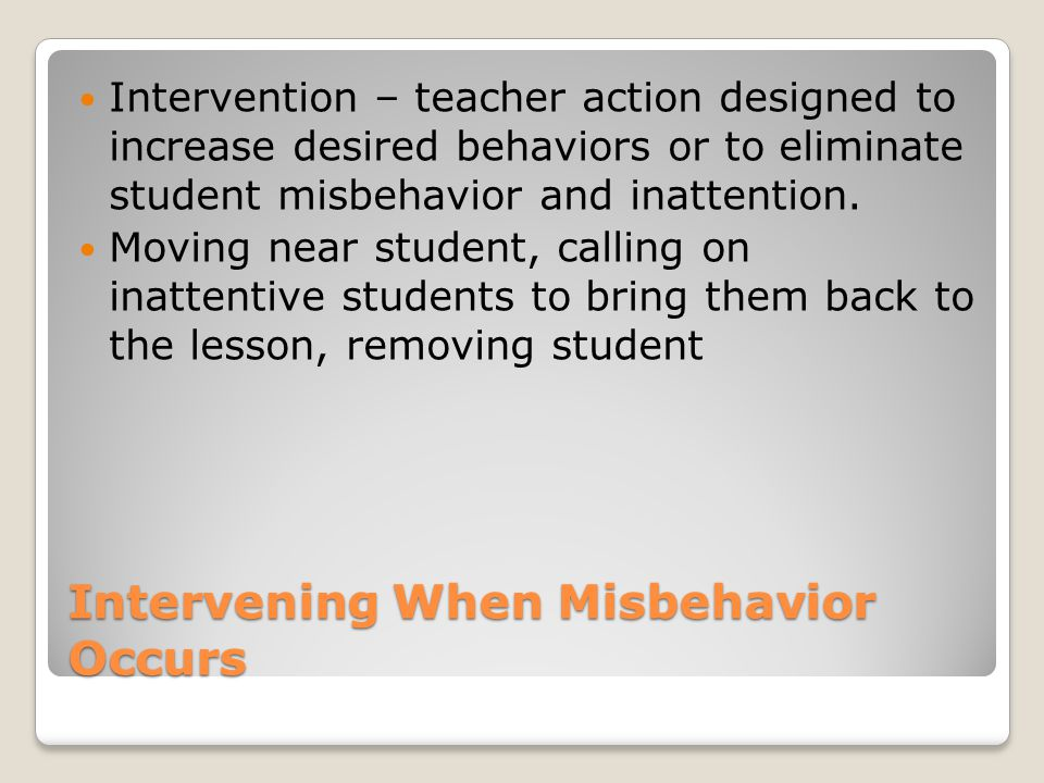 Intervening When Misbehavior Occurs Intervention – teacher action designed to increase desired behaviors or to eliminate student misbehavior and inattention.