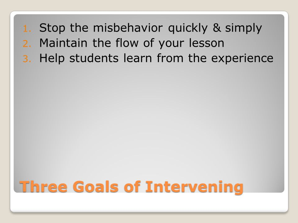 Three Goals of Intervening 1. Stop the misbehavior quickly & simply 2.