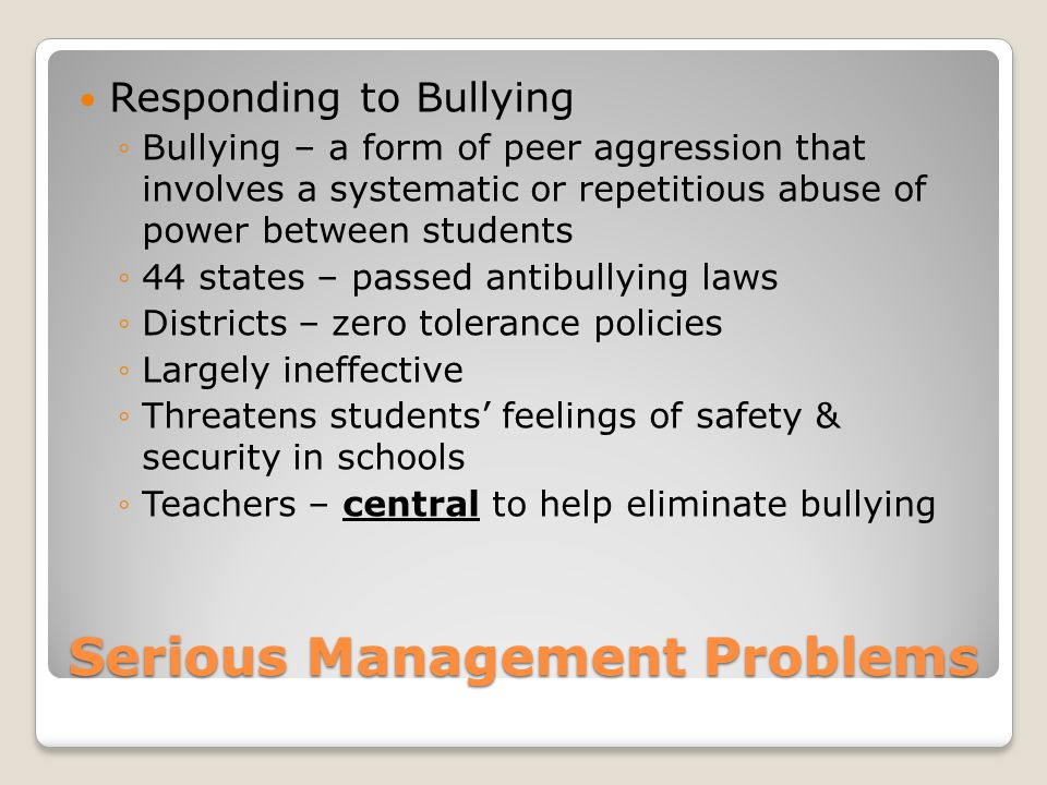 Serious Management Problems Responding to Bullying ◦Bullying – a form of peer aggression that involves a systematic or repetitious abuse of power between students ◦44 states – passed antibullying laws ◦Districts – zero tolerance policies ◦Largely ineffective ◦Threatens students' feelings of safety & security in schools ◦Teachers – central to help eliminate bullying
