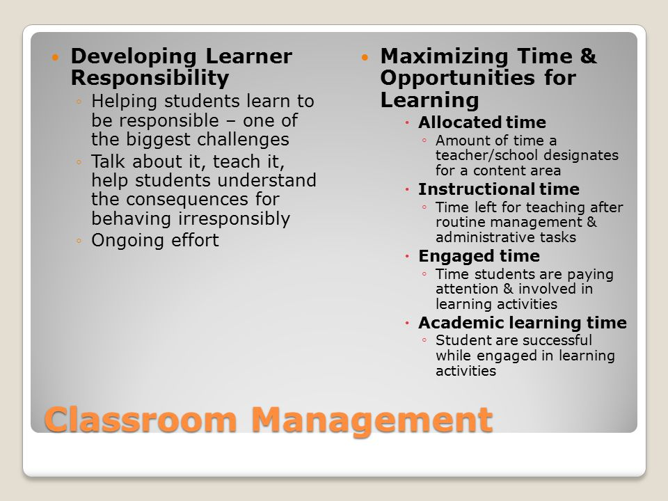 Classroom Management Developing Learner Responsibility ◦Helping students learn to be responsible – one of the biggest challenges ◦Talk about it, teach it, help students understand the consequences for behaving irresponsibly ◦Ongoing effort Maximizing Time & Opportunities for Learning  Allocated time ◦ Amount of time a teacher/school designates for a content area  Instructional time ◦ Time left for teaching after routine management & administrative tasks  Engaged time ◦ Time students are paying attention & involved in learning activities  Academic learning time ◦ Student are successful while engaged in learning activities