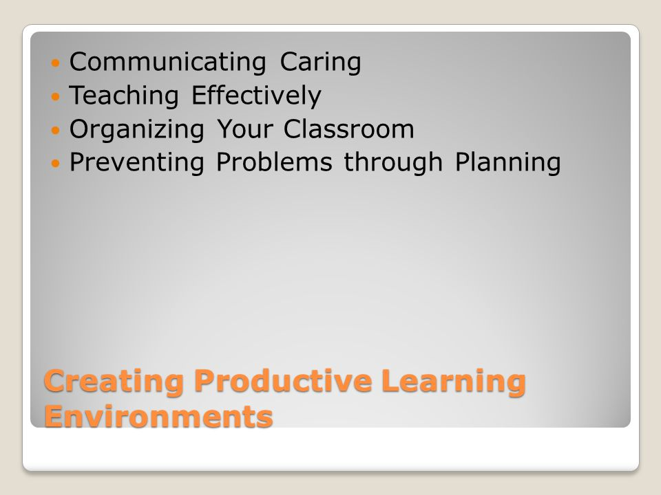 Creating Productive Learning Environments Communicating Caring Teaching Effectively Organizing Your Classroom Preventing Problems through Planning