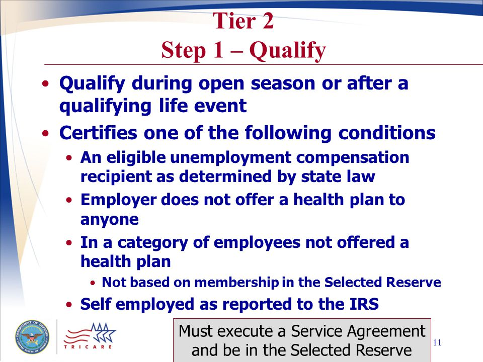 Slide 10 Tier 1 Step 1 – Qualify Meet all the following conditions Called or ordered to active duty under Title 10 > 30 days in support of a contingency operation Served on active duty for 90 days or more One year of coverage for each 90 days served Execute a Service Agreement to serve in Selected Reserve for entire period of coverage within 90 days of deactivation IRR members have up to one year to secure a billet in the Selected Reserve and qualify Only opportunity to purchase TRS (Tier 1) unless you re-qualify through another period of active duty service.