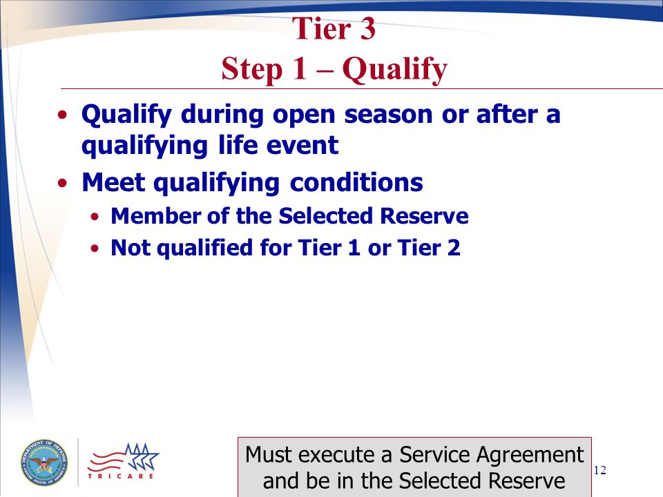 Slide 11 Tier 2 Step 1 – Qualify Qualify during open season or after a qualifying life event Certifies one of the following conditions An eligible unemployment compensation recipient as determined by state law Employer does not offer a health plan to anyone In a category of employees not offered a health plan Not based on membership in the Selected Reserve Self employed as reported to the IRS Must execute a Service Agreement and be in the Selected Reserve