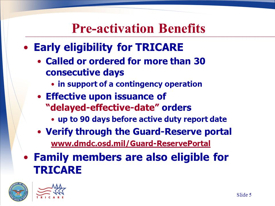 Slide 4 Activated > 30 Days Health benefits TRICARE Prime/TRICARE Prime Remote Family members eligible for full TRICARE benefits Dental benefits Military dental treatment facilities (DTF) Tri-Service Remote Dental Program If activated in support of a contingency operation (Title 10), may be eligible for additional benefits Early eligibility for TRICARE TAMP coverage upon deactivation TAMP (Transitional Assistance Management Program)