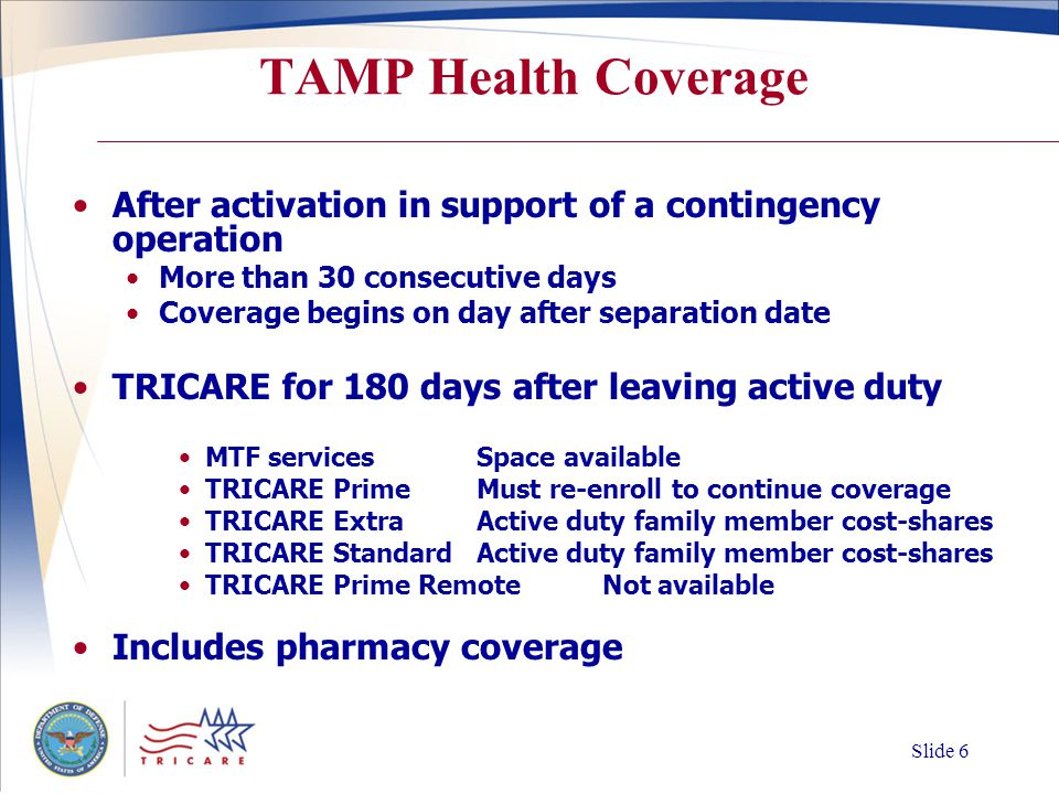 Slide 5 Pre-activation Benefits Early eligibility for TRICARE Called or ordered for more than 30 consecutive days in support of a contingency operation Effective upon issuance of delayed-effective-date orders up to 90 days before active duty report date Verify through the Guard-Reserve portal   Family members are also eligible for TRICARE