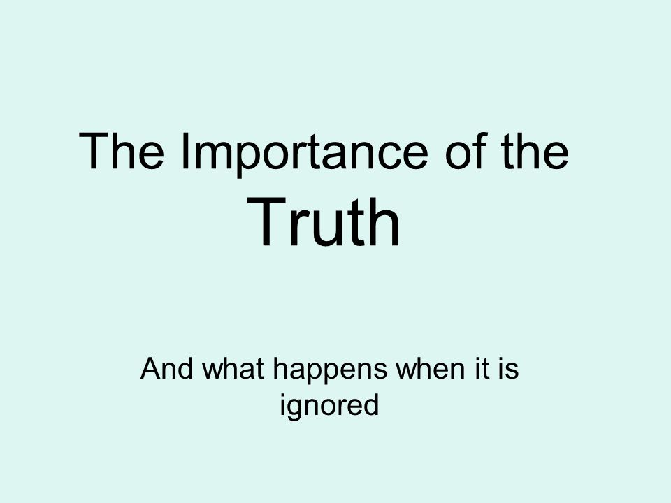 The Importance of the Truth And what happens when it is ignored