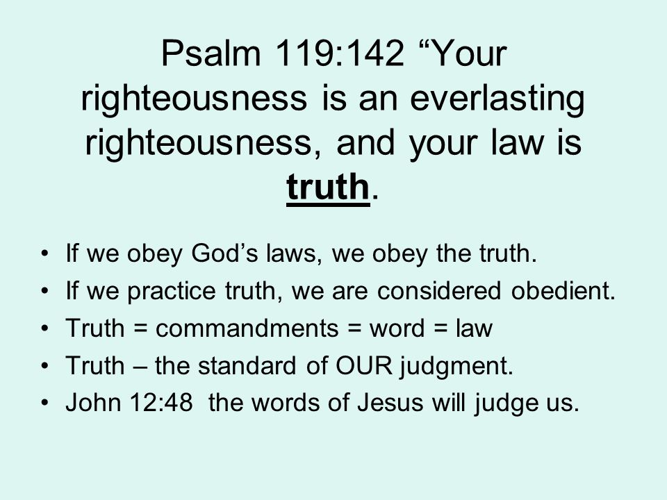 Psalm 119:142 Your righteousness is an everlasting righteousness, and your law is truth.