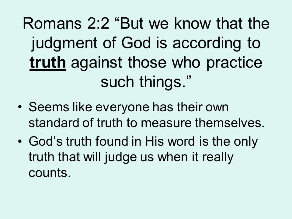 Romans 2:2 But we know that the judgment of God is according to truth against those who practice such things. Seems like everyone has their own standard of truth to measure themselves.