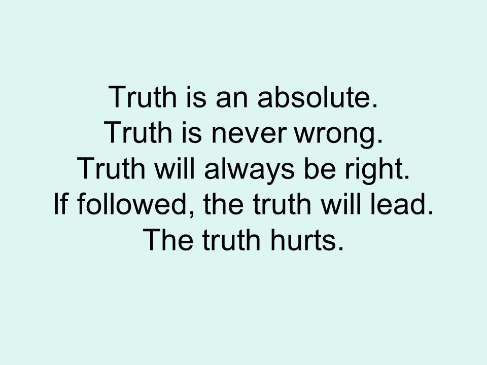Truth is an absolute. Truth is never wrong. Truth will always be right.