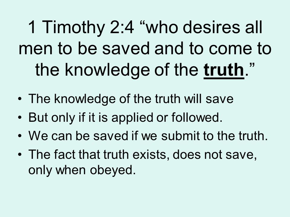 1 Timothy 2:4 who desires all men to be saved and to come to the knowledge of the truth. The knowledge of the truth will save But only if it is applied or followed.