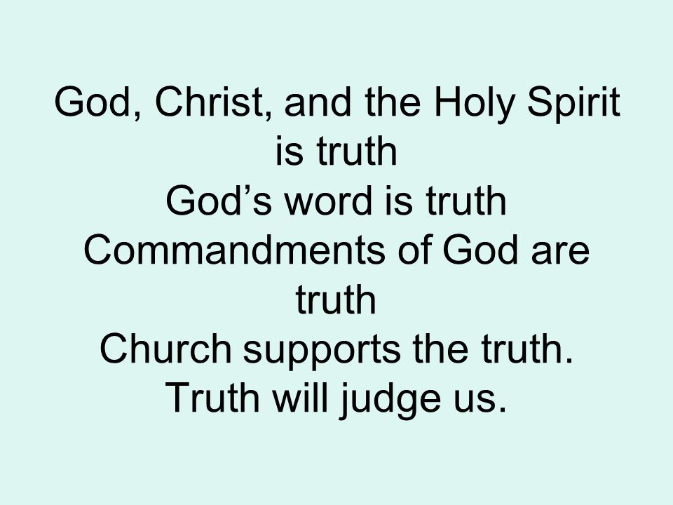 God, Christ, and the Holy Spirit is truth God's word is truth Commandments of God are truth Church supports the truth.