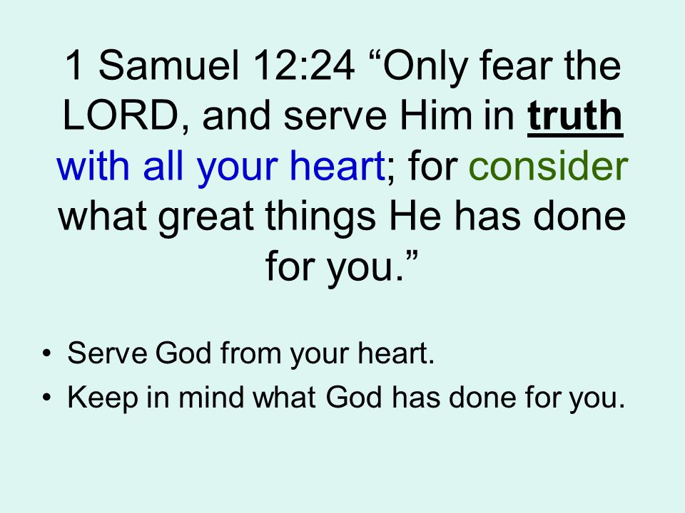 1 Samuel 12:24 Only fear the LORD, and serve Him in truth with all your heart; for consider what great things He has done for you. Serve God from your heart.