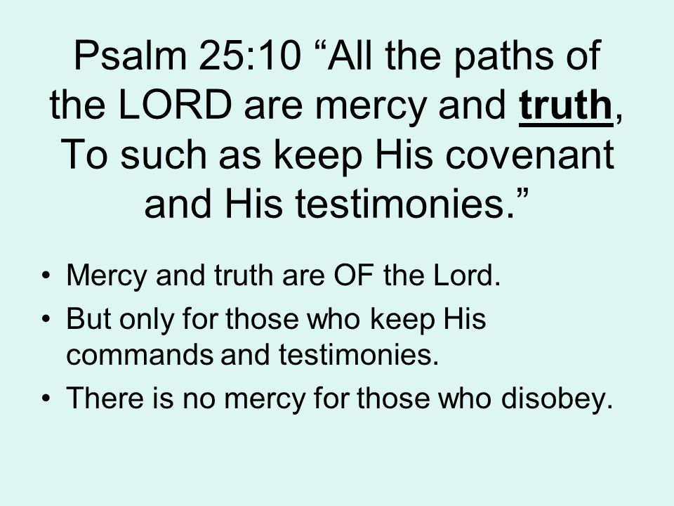 Psalm 25:10 All the paths of the LORD are mercy and truth, To such as keep His covenant and His testimonies. Mercy and truth are OF the Lord.