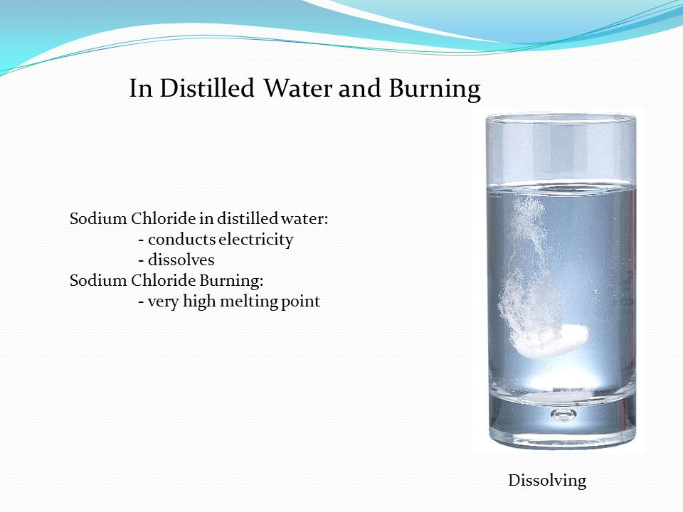 In Distilled Water and Burning Sodium Chloride in distilled water: - conducts electricity - dissolves Sodium Chloride Burning: - very high melting point Dissolving