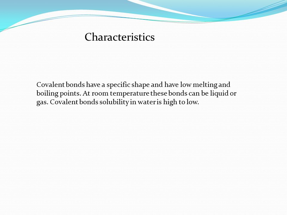 Characteristics Covalent bonds have a specific shape and have low melting and boiling points.