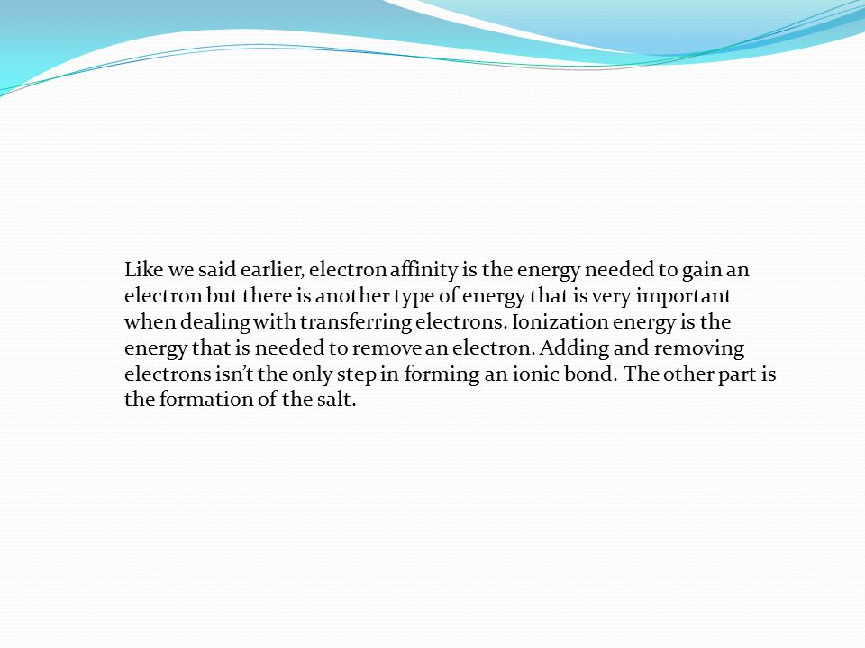 Like we said earlier, electron affinity is the energy needed to gain an electron but there is another type of energy that is very important when dealing with transferring electrons.