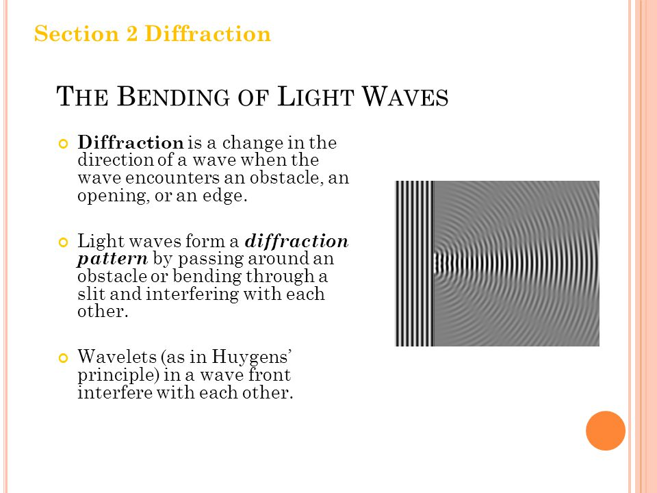 T HE B ENDING OF L IGHT W AVES Diffraction is a change in the direction of a wave when the wave encounters an obstacle, an opening, or an edge.