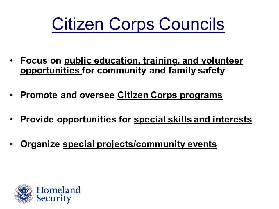 Citizen Corps Councils Focus on public education, training, and volunteer opportunities for community and family safety Promote and oversee Citizen Corps programs Provide opportunities for special skills and interests Organize special projects/community events