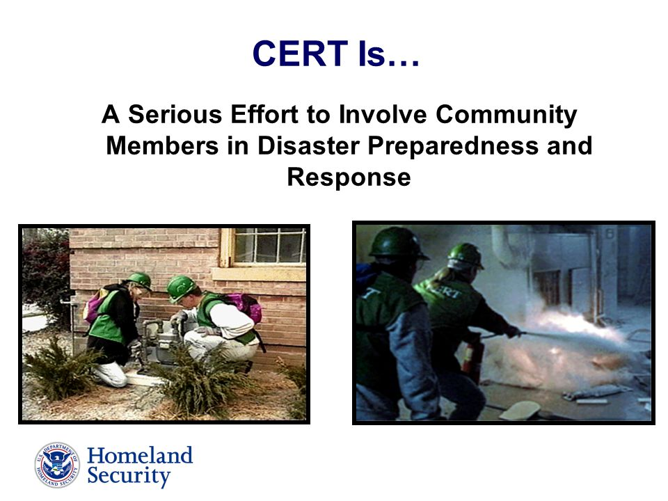 CERT Is… A Serious Effort to Involve Community Members in Disaster Preparedness and Response