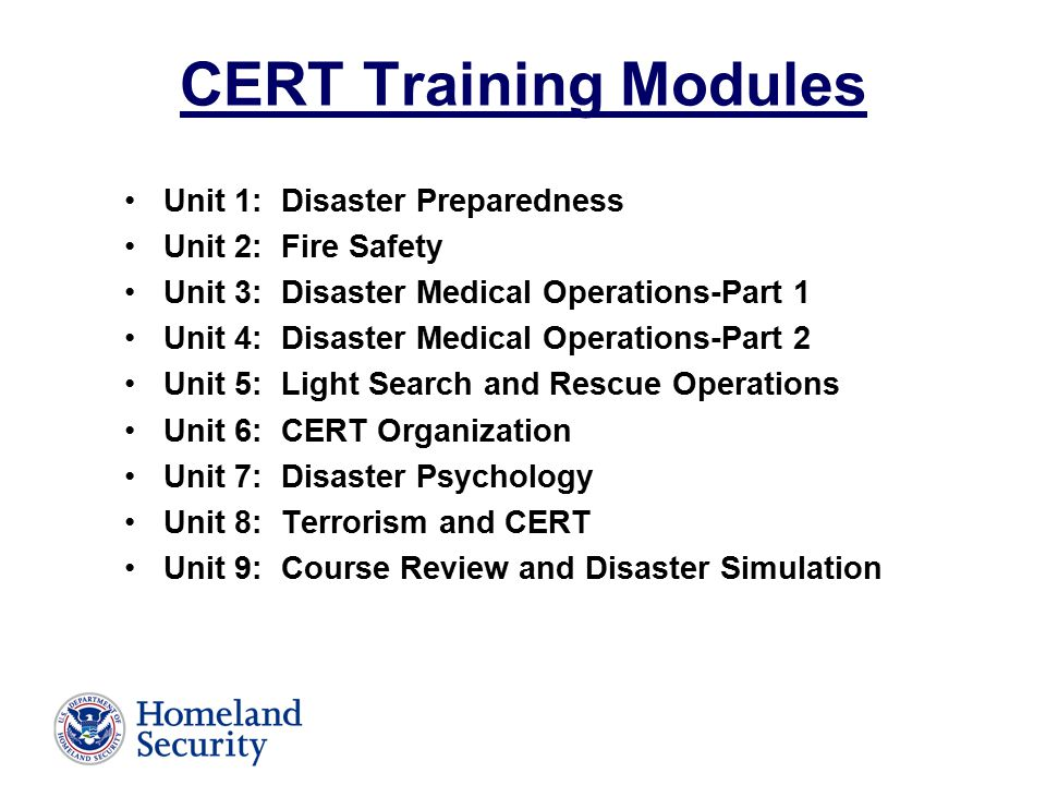 CERT Training Modules Unit 1: Disaster Preparedness Unit 2: Fire Safety Unit 3: Disaster Medical Operations-Part 1 Unit 4: Disaster Medical Operations-Part 2 Unit 5: Light Search and Rescue Operations Unit 6: CERT Organization Unit 7: Disaster Psychology Unit 8: Terrorism and CERT Unit 9: Course Review and Disaster Simulation