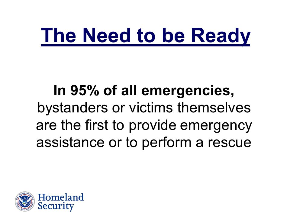 In 95% of all emergencies, bystanders or victims themselves are the first to provide emergency assistance or to perform a rescue The Need to be Ready