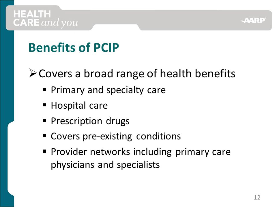 Benefits of PCIP  Covers a broad range of health benefits  Primary and specialty care  Hospital care  Prescription drugs  Covers pre-existing conditions  Provider networks including primary care physicians and specialists 12