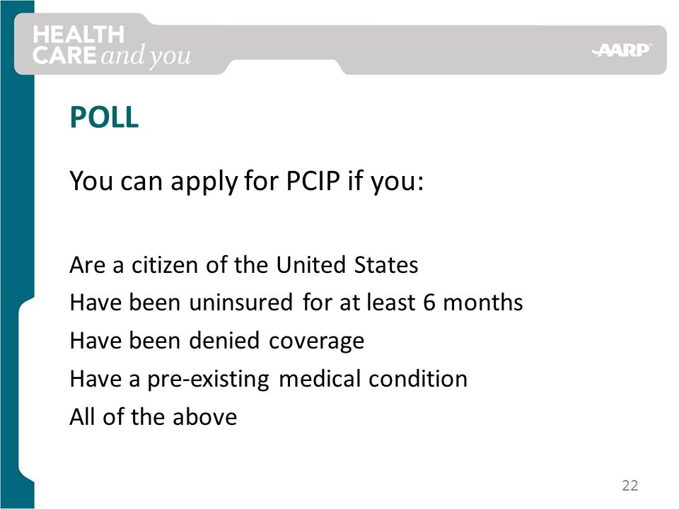 POLL You can apply for PCIP if you: Are a citizen of the United States Have been uninsured for at least 6 months Have been denied coverage Have a pre-existing medical condition All of the above 22
