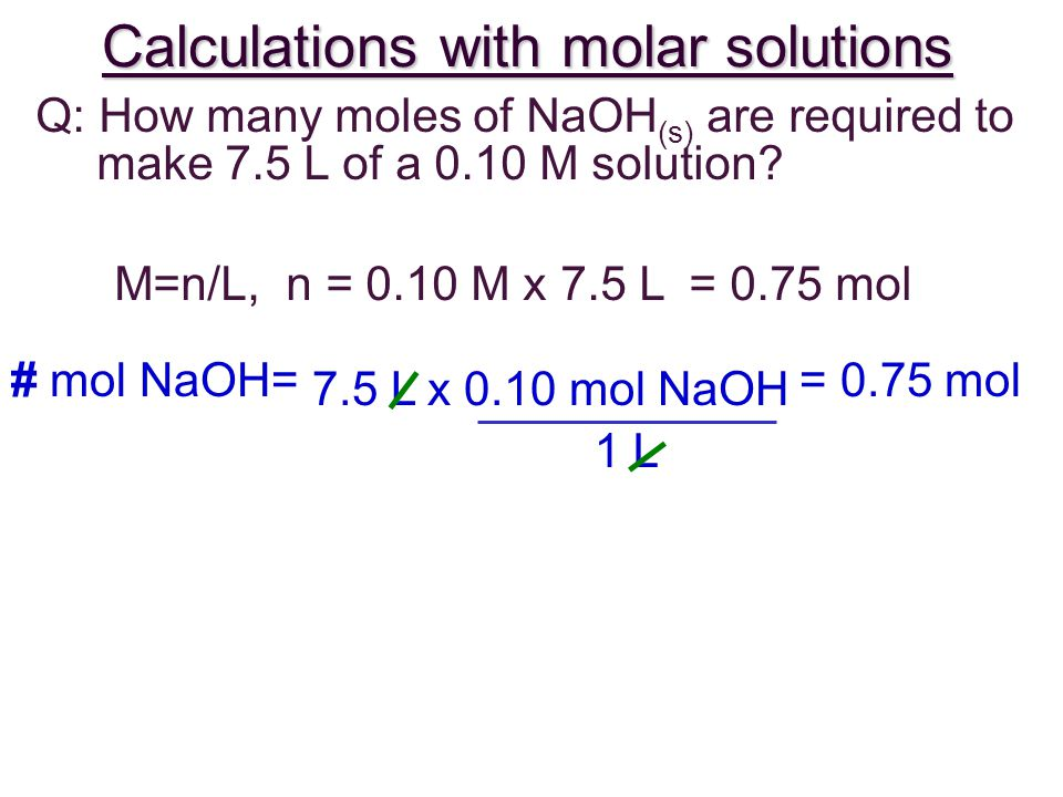 Calculations with molar solutions Q: How many moles of NaOH (s) are required to make 7.5 L of a 0.10 M solution.