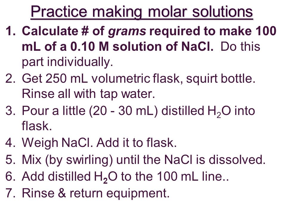 Practice making molar solutions 1.Calculate # of grams required to make 100 mL of a 0.10 M solution of NaCl.
