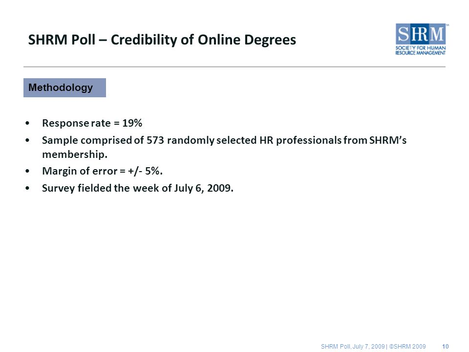 SHRM Poll, July 7, 2009 | ©SHRM 2009 SHRM Poll – Credibility of Online Degrees Response rate = 19% Sample comprised of 573 randomly selected HR professionals from SHRM's membership.