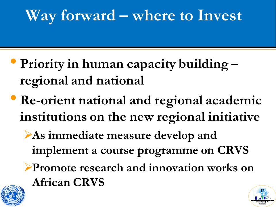 African Centre for Statistics 12 Priority in human capacity building – regional and national Re-orient national and regional academic institutions on the new regional initiative  As immediate measure develop and implement a course programme on CRVS  Promote research and innovation works on African CRVS Way forward – where to Invest