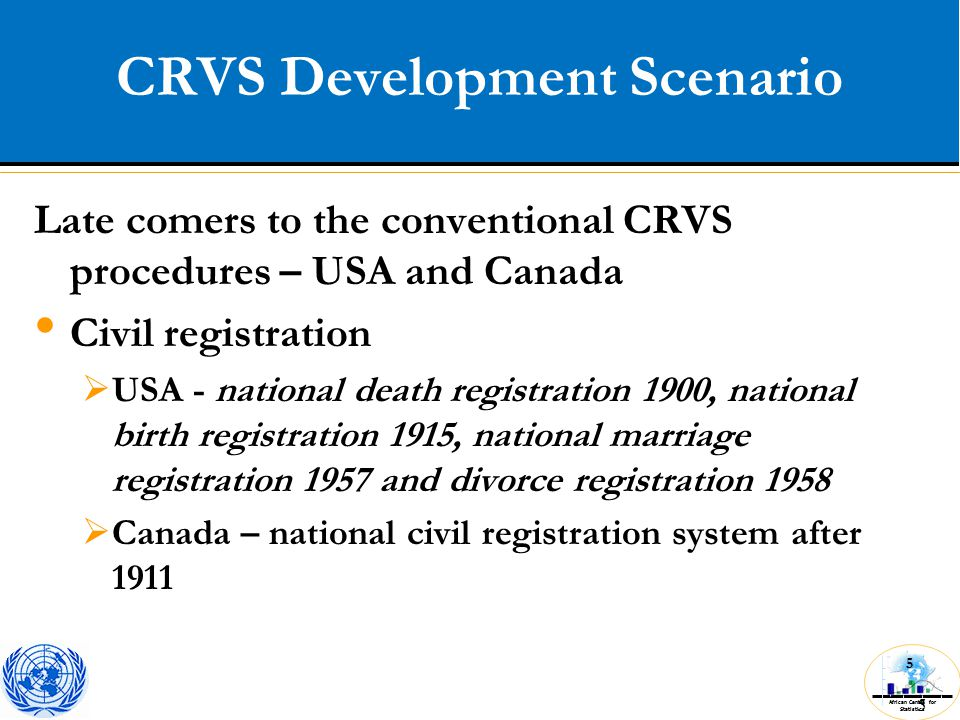 African Centre for Statistics 5 CRVS Development Scenario 5 Late comers to the conventional CRVS procedures – USA and Canada Civil registration  USA - national death registration 1900, national birth registration 1915, national marriage registration 1957 and divorce registration 1958  Canada – national civil registration system after 1911