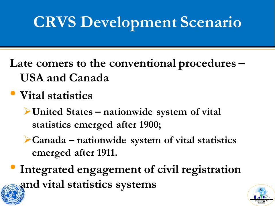 African Centre for Statistics 6 CRVS Development Scenario 6 Late comers to the conventional procedures – USA and Canada Vital statistics  United States – nationwide system of vital statistics emerged after 1900;  Canada – nationwide system of vital statistics emerged after 1911.