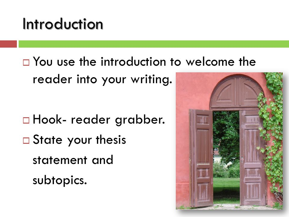 Introduction  You use the introduction to welcome the reader into your writing.