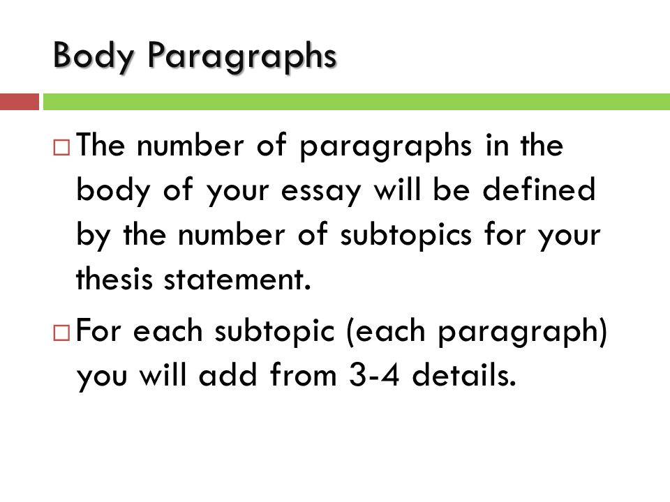 Body Paragraphs  The number of paragraphs in the body of your essay will be defined by the number of subtopics for your thesis statement.