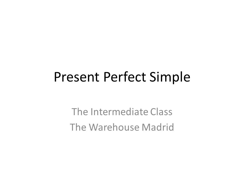 Present Perfect Simple The Intermediate Class The Warehouse Madrid